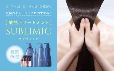 夏場のダメージヘアにおすすめ☆酸熱トリートメント「SUBLIMIC」