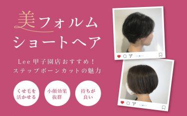 Lee甲子園店で美フォルムショートヘアが叶う♡ステップボーンカット
